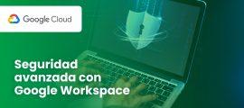 Seguridad avanzada con Google Workspace